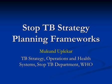 Stop TB Strategy Planning Frameworks Mukund Uplekar TB Strategy, Operations and Health Systems, Stop TB Department, WHO.