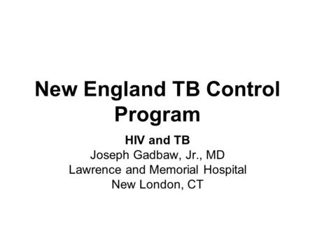 New England TB Control Program HIV and TB Joseph Gadbaw, Jr., MD Lawrence and Memorial Hospital New London, CT.