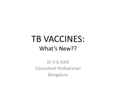 TB VACCINES: Whats New?? Dr S G KASI Consultant Pediatrician Bengaluru.