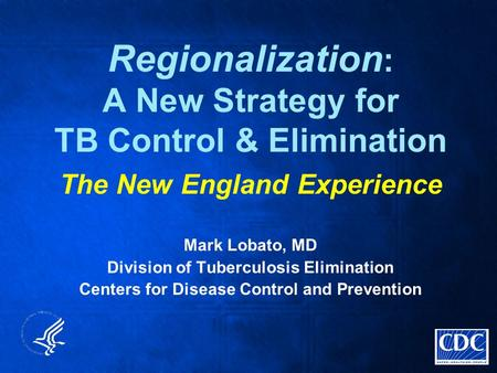 Regionalization : A New Strategy for TB Control & Elimination The New England Experience Mark Lobato, MD Division of Tuberculosis Elimination Centers for.