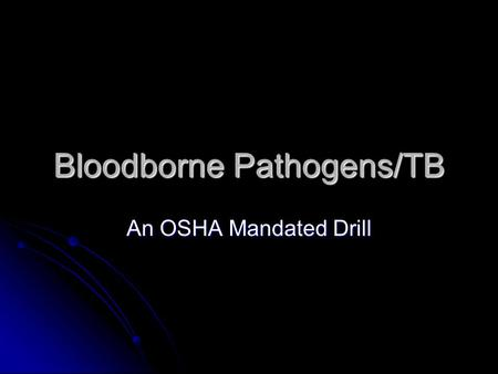 Bloodborne Pathogens/TB An OSHA Mandated Drill Introduction OSHA mandates that upon hire each individual who works in a high-risk environment must received.