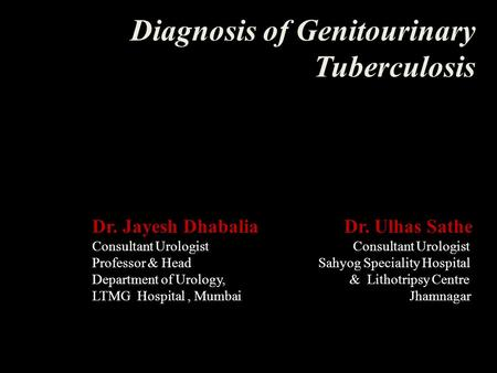 Diagnosis of Genitourinary Tuberculosis Dr. Jayesh Dhabalia Dr. Ulhas Sathe Consultant Urologist Professor & Head Sahyog Speciality Hospital Department.