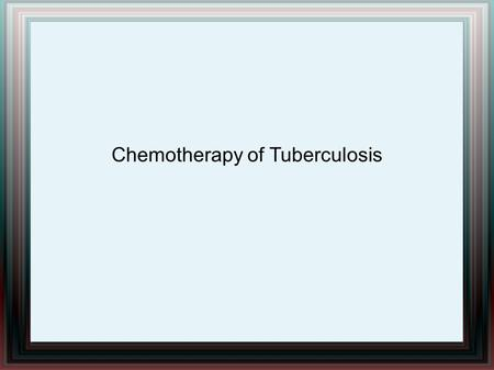Chemotherapy of Tuberculosis. Tuberculosis Chronic granulomatous disease. Usually affects the lungs, up to one third of cases, other organs are involved.