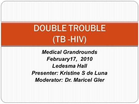 Medical Grandrounds February17, 2010 Ledesma Hall Presenter: Kristine S de Luna Moderator: Dr. Maricel Gler DOUBLE TROUBLE (TB -HIV)
