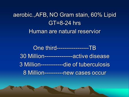 Aerobic.,AFB, NO Gram stain, 60% Lipid GT=8-24 hrs Human are natural reservior One third-----------------TB 30 Million---------------active disease 3 Million------------die.