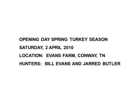 OPENING DAY SPRING TURKEY SEASON SATURDAY, 2 APRIL 2010 LOCATION: EVANS FARM, CONWAY, TN HUNTERS: BILL EVANS AND JARRED BUTLER.