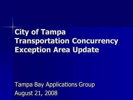 City of Tampa Transportation Concurrency Exception Area Update Tampa Bay Applications Group August 21, 2008.