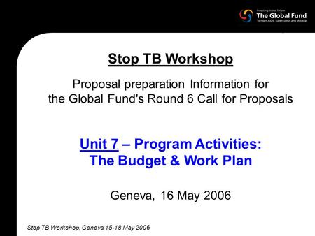 Stop TB Workshop, Geneva 15-18 May 2006 Stop TB Workshop Proposal preparation Information for the Global Fund's Round 6 Call for Proposals Unit 7 – Program.