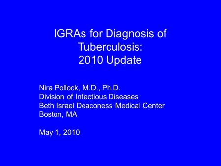 IGRAs for Diagnosis of Tuberculosis: 2010 Update Nira Pollock, M.D., Ph.D. Division of Infectious Diseases Beth Israel Deaconess Medical Center Boston,