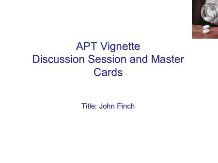APT Vignette Discussion Session and Master Cards Title: John Finch.