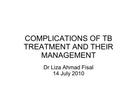 COMPLICATIONS OF TB TREATMENT AND THEIR MANAGEMENT Dr Liza Ahmad Fisal 14 July 2010.