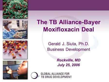 The TB Alliance-Bayer Moxifloxacin Deal Gerald J. Siuta, Ph.D. Business Development Rockville, MD July 25, 2006.