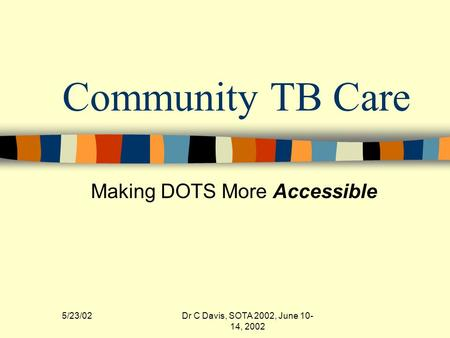 5/23/02Dr C Davis, SOTA 2002, June 10- 14, 2002 Community TB Care Making DOTS More Accessible.