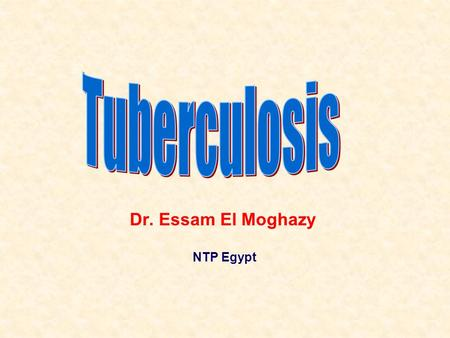 Dr. Essam El Moghazy NTP Egypt. The Global burden of TB in 2010 1.3 million deaths in 2008 – 98% of these in developing world 11–13% of incident cases.
