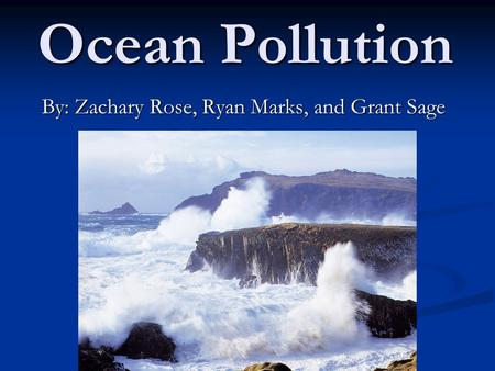 Ocean Pollution By: Zachary Rose, Ryan Marks, and Grant Sage.
