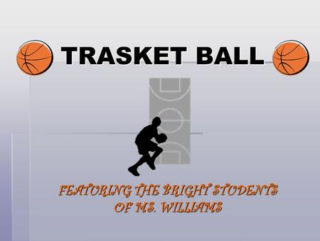 TRASKET BALL FEATURING THE BRIGHT STUDENTS OF MS. WILLIAMS.
