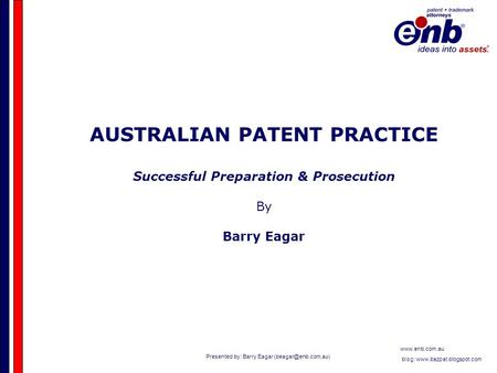 Presented by: Barry Eagar  blog:  AUSTRALIAN PATENT PRACTICE Successful Preparation & Prosecution.