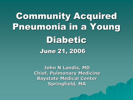 Community Acquired Pneumonia in a Young Diabetic June 21, 2006 John N Landis, MD Chief, Pulmonary Medicine Baystate Medical Center Springfield, MA.