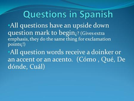 Questions in Spanish All questions have an upside down question mark to begin¿? (Gives extra emphasis, they do the same thing for exclamation points¡!)