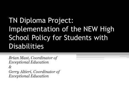 TN Diploma Project: Implementation of the NEW High School Policy for Students with Disabilities Brian Mast, Coordinator of Exceptional Education & Gerry.