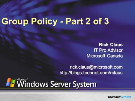 Group Policy - Part 2 of 3 Rick Claus IT Pro Advisor Microsoft Canada