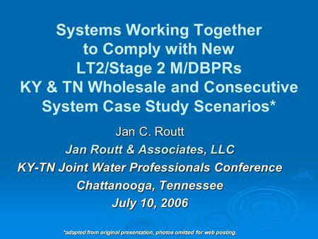 Systems Working Together to Comply with New LT2/Stage 2 M/DBPRs KY & TN Wholesale and Consecutive System Case Study Scenarios* Jan C. Routt Jan Routt &