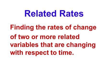 Related Rates Finding the rates of change of two or more related variables that are changing with respect to time.