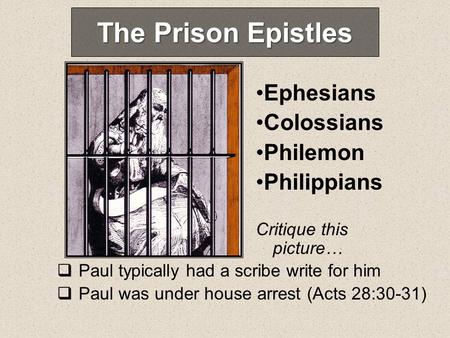 The Prison Epistles Ephesians Colossians Philemon Philippians Paul typically had a scribe write for him Paul was under house arrest (Acts 28:30-31) Critique.