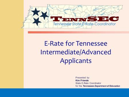 E-Rate for Tennessee Intermediate/Advanced Applicants Presented by: Kim Friends State E-Rate Coordinator for the Tennessee Department of Education.