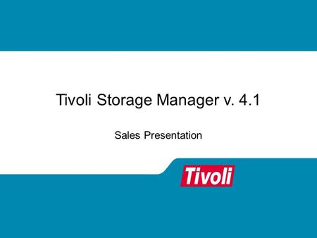 Tivoli Storage Manager v. 4.1 Sales Presentation.