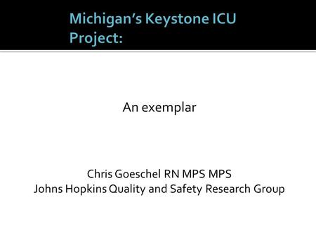 An exemplar Chris Goeschel RN MPS MPS Johns Hopkins Quality and Safety Research Group.