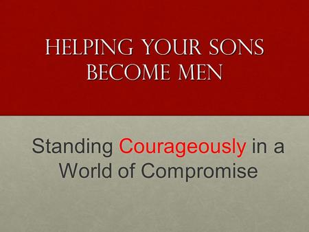 Helping your sons Become Men Standing Courageously in a World of Compromise.