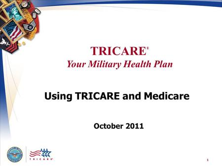 TRICARE ® Your Military Health Plan 1 Using TRICARE and Medicare October 2011.