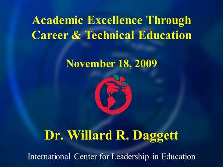International Center for Leadership in Education Dr. Willard R. Daggett Academic Excellence Through Career & Technical Education November 18, 2009.