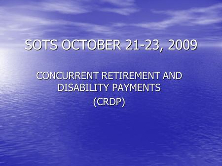 SOTS OCTOBER 21-23, 2009 CONCURRENT RETIREMENT AND DISABILITY PAYMENTS (CRDP)