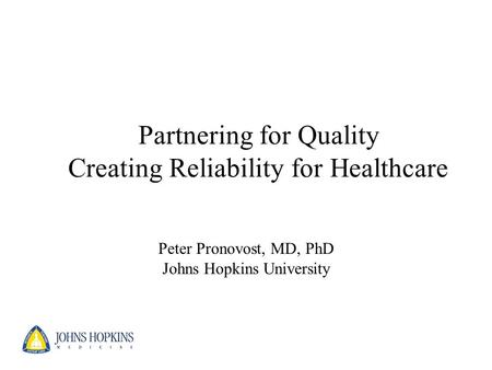 Partnering for Quality Creating Reliability for Healthcare Peter Pronovost, MD, PhD Johns Hopkins University.