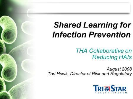 Shared Learning for Infection Prevention THA Collaborative on Reducing HAIs August 2008 Tori Howk, Director of Risk and Regulatory.