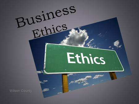 Business Ethics Wilson County. What is Business Ethics? Moral principles concerning acceptable and unacceptable behavior by an organization and its employees.
