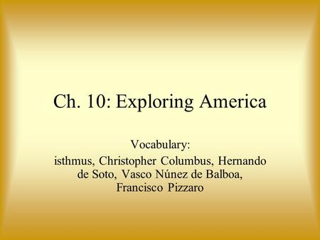 Ch. 10: Exploring America Vocabulary: isthmus, Christopher Columbus, Hernando de Soto, Vasco Núnez de Balboa, Francisco Pizzaro.