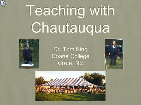Teaching with Chautauqua Dr. Tom King Doane College Crete, NE Dr. Tom King Doane College Crete, NE.
