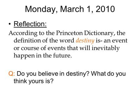 Monday, March 1, 2010 Reflection: According to the Princeton Dictionary, the definition of the word destiny is- an event or course of events that will.