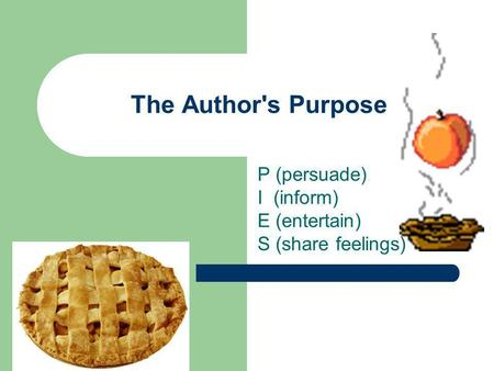 The Author's Purpose P (persuade) I (inform) E (entertain) S (share feelings)