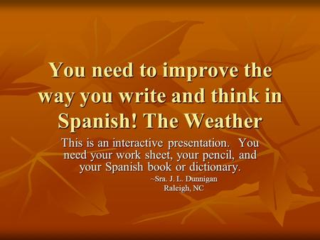 You need to improve the way you write and think in Spanish! The Weather This is an interactive presentation. You need your work sheet, your pencil, and.