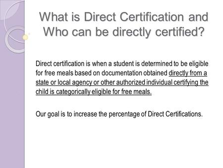 What is Direct Certification and Who can be directly certified? Direct certification is when a student is determined to be eligible for free meals based.