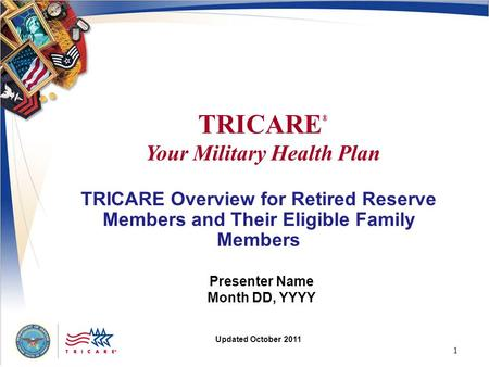1 TRICARE Overview for Retired Reserve Members and Their Eligible Family Members Presenter Name Month DD, YYYY Updated October 2011 TRICARE ® Your Military.