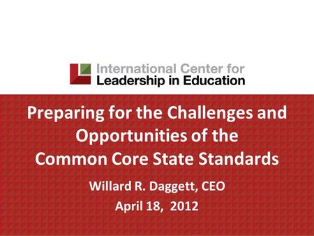 Preparing for the Challenges and Opportunities of the Common Core State Standards Willard R. Daggett, CEO April 18, 2012.