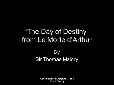 Geschke/British Literature The Day of Destiny The Day of Destiny from Le Morte dArthur By Sir Thomas Malory.