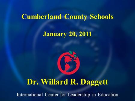 International Center for Leadership in Education Dr. Willard R. Daggett Cumberland County Schools January 20, 2011.