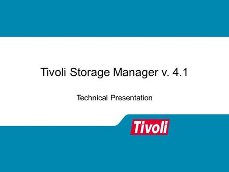 Tivoli Storage Manager v. 4.1 Technical Presentation.