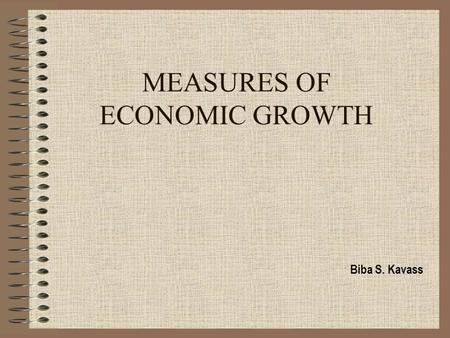 MEASURES OF ECONOMIC GROWTH Biba S. Kavass. OBJECTIVES Define economic growth. Analyze measures of economic growth. Examine GDP per capita. Analyze how.
